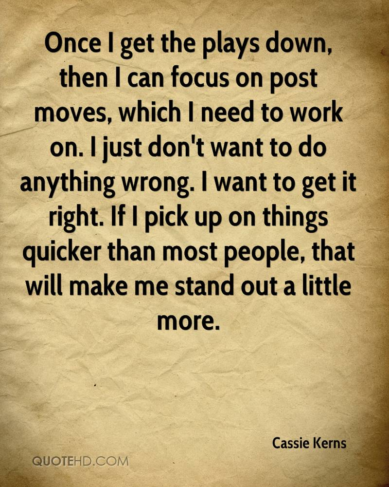 Once I get the plays down, then I can focus on post moves, which I need to work on. I just don't want to do anything wrong. I want to get it right. If I pick up on things quicker than most people, that will make me stand out a little more.