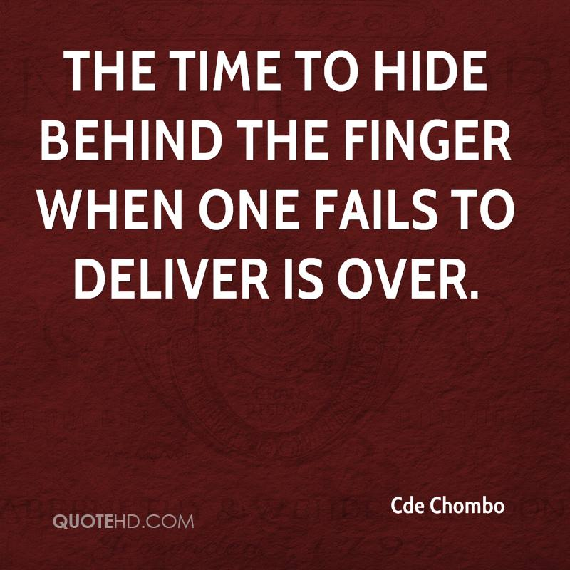 The time to hide behind the finger when one fails to deliver is over.