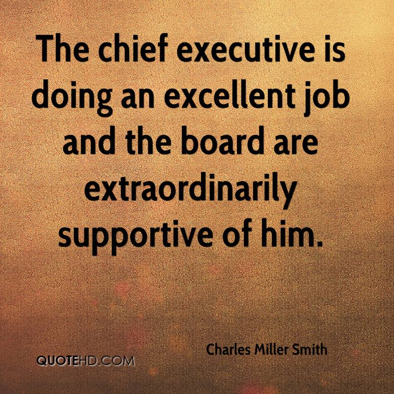 The chief executive is doing an excellent job and the board are extraordinarily supportive of him.