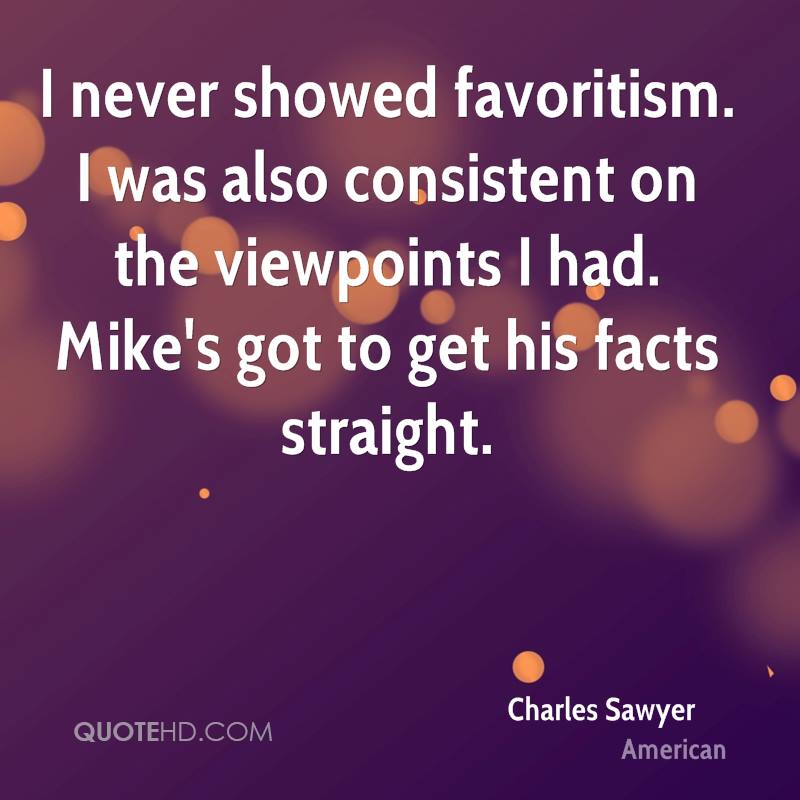 I never showed favoritism. I was also consistent on the viewpoints I had. Mike's got to get his facts straight.