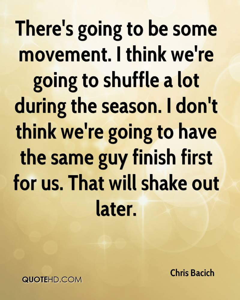 There's going to be some movement. I think we're going to shuffle a lot during the season. I don't think we're going to have the same guy finish first for us. That will shake out later.