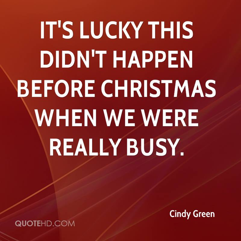 It's lucky this didn't happen before Christmas when we were really busy.