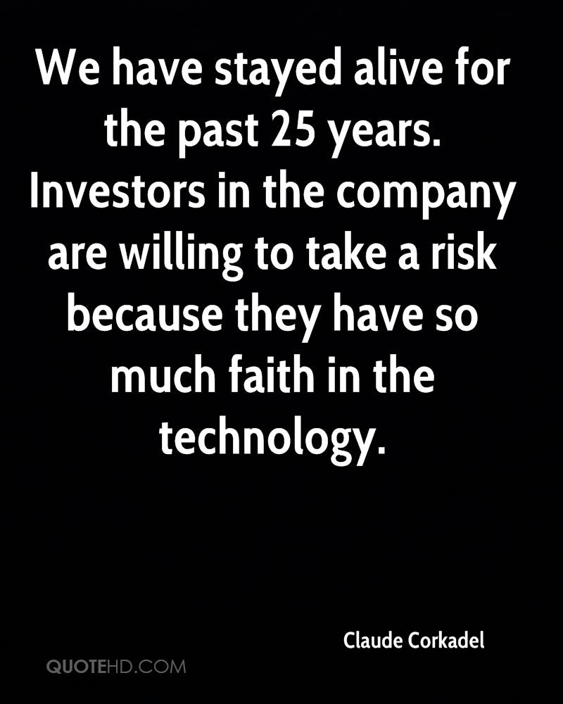 We have stayed alive for the past 25 years. Investors in the company are willing to take a risk because they have so much faith in the technology.