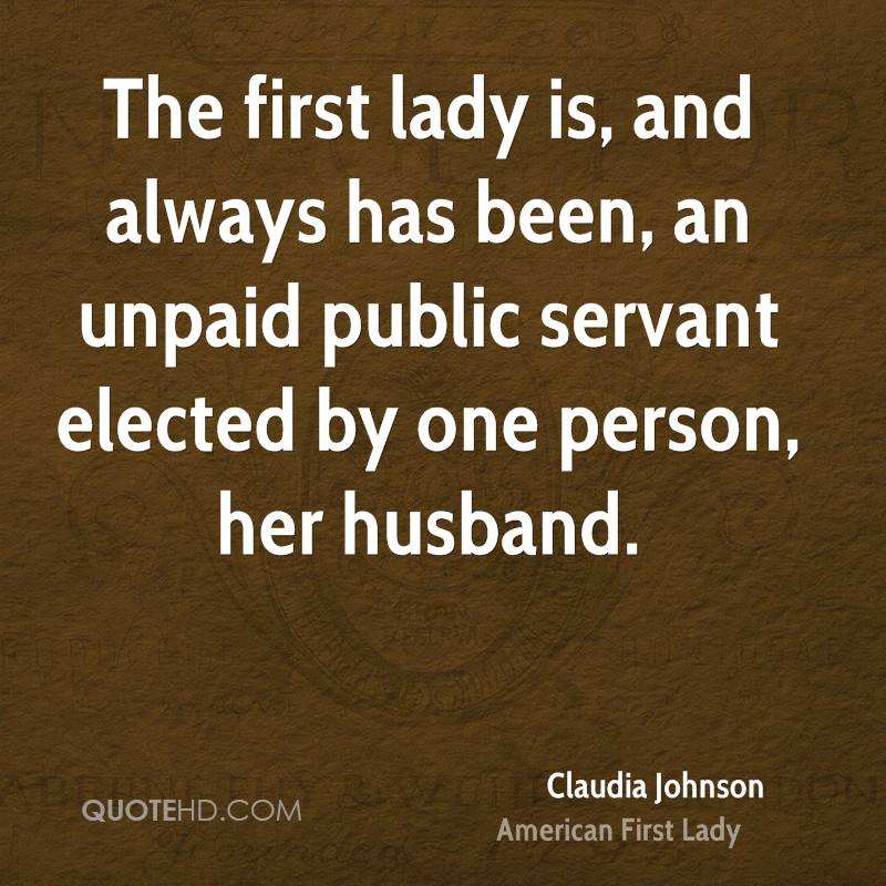 The first lady is, and always has been, an unpaid public servant elected by one person, her husband.