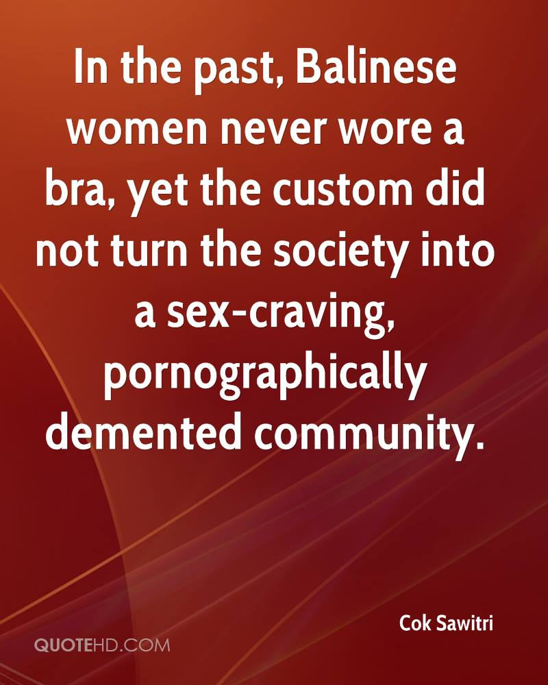 In the past, Balinese women never wore a bra, yet the custom did not turn the society into a sex-craving, pornographically demented community.