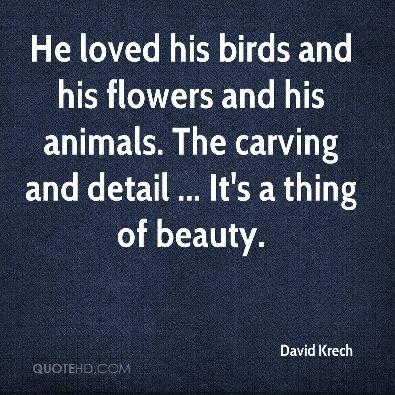 He loved his birds and his flowers and his animals. The carving and detail ... It's a thing of beauty.