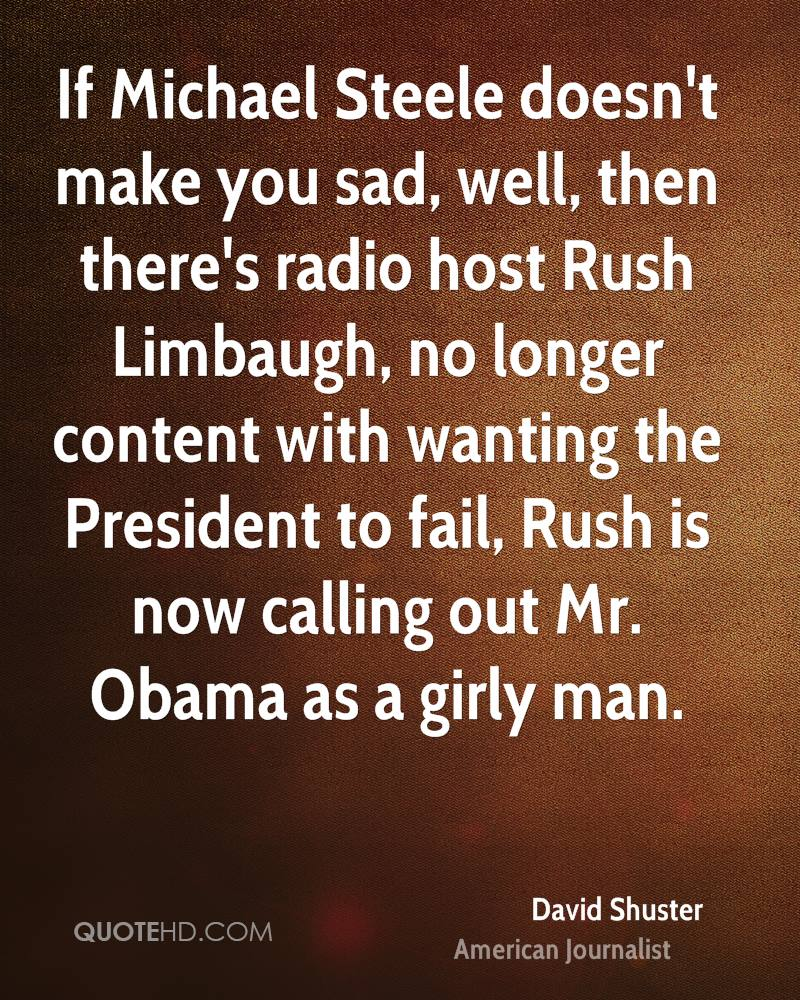If Michael Steele doesn't make you sad, well, then there's radio host Rush Limbaugh, no longer content with wanting the President to fail, Rush is now calling out Mr. Obama as a girly man.