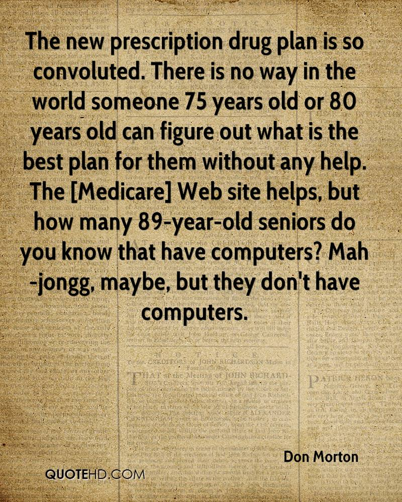 The new prescription drug plan is so convoluted. There is no way in the world someone 75 years old or 80 years old can figure out what is the best plan for them without any help. The [Medicare] Web site helps, but how many 89-year-old seniors do you know that have computers? Mah-jongg, maybe, but they don't have computers.