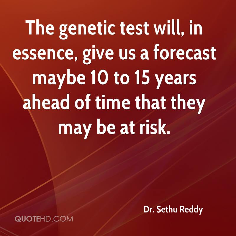 The genetic test will, in essence, give us a forecast maybe 10 to 15 years ahead of time that they may be at risk.