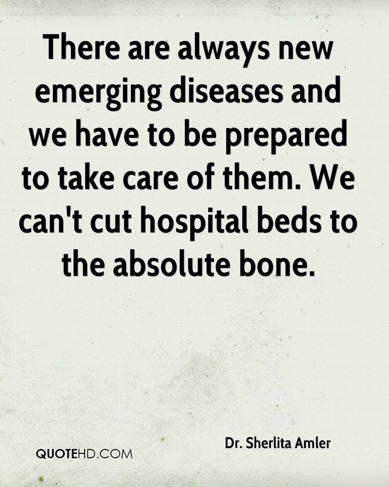 There are always new emerging diseases and we have to be prepared to take care of them. We can't cut hospital beds to the absolute bone.