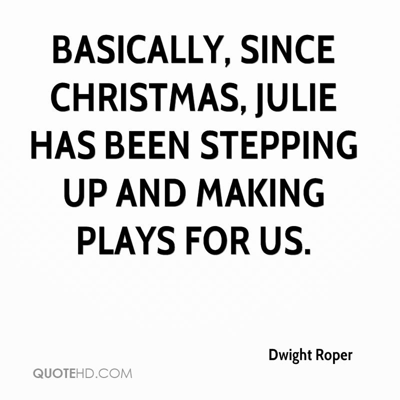 Basically, since Christmas, Julie has been stepping up and making plays for us.