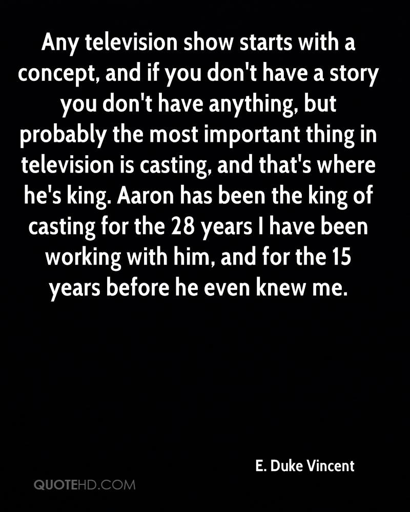 Any television show starts with a concept, and if you don't have a story you don't have anything, but probably the most important thing in television is casting, and that's where he's king. Aaron has been the king of casting for the 28 years I have been working with him, and for the 15 years before he even knew me.