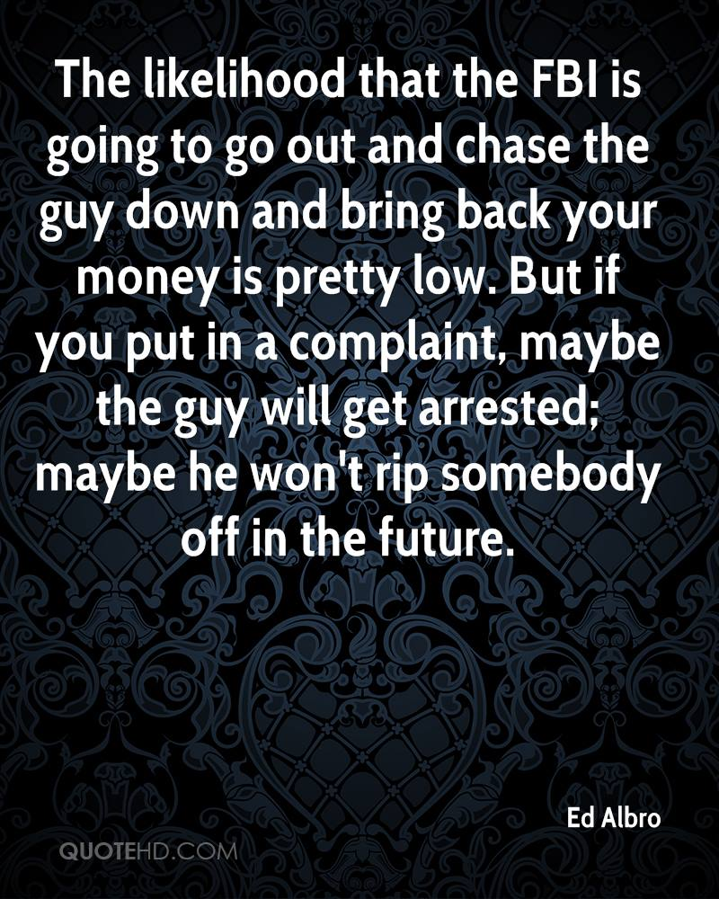 The likelihood that the FBI is going to go out and chase the guy down and bring back your money is pretty low. But if you put in a complaint, maybe the guy will get arrested; maybe he won't rip somebody off in the future.