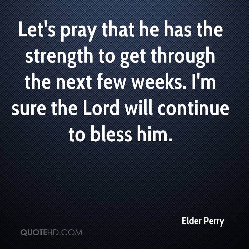 Let's pray that he has the strength to get through the next few weeks. I'm sure the Lord will continue to bless him.