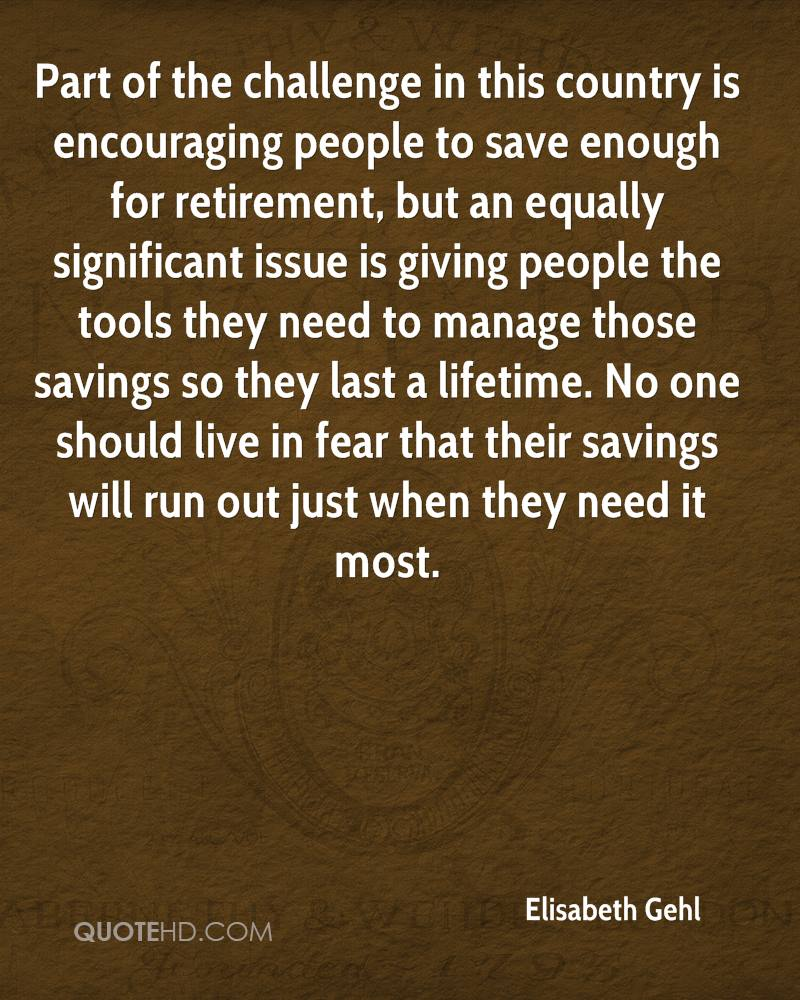 Part of the challenge in this country is encouraging people to save enough for retirement, but an equally significant issue is giving people the tools they need to manage those savings so they last a lifetime. No one should live in fear that their savings will run out just when they need it most.