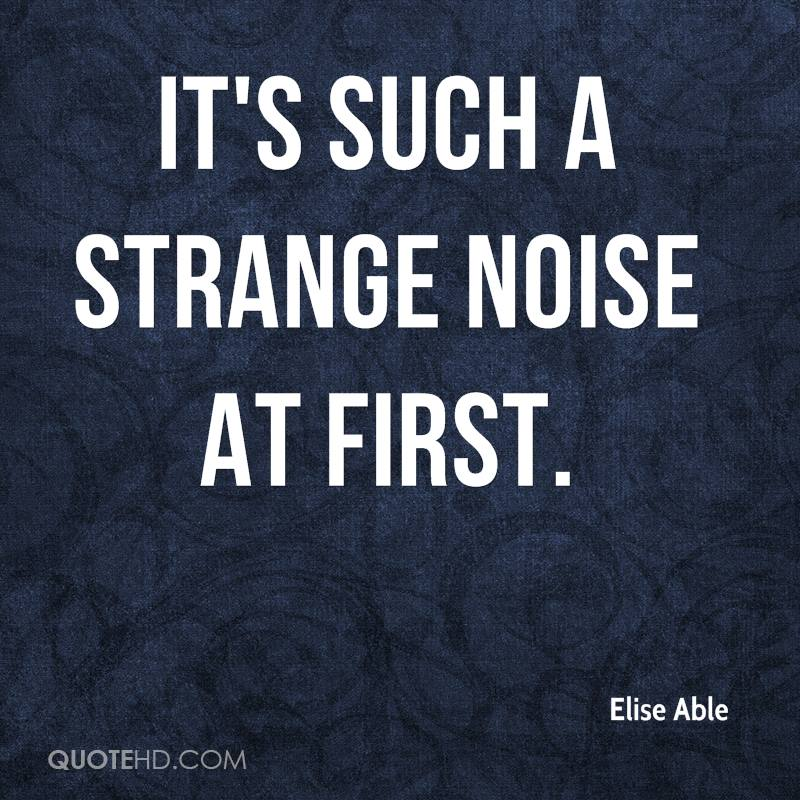 It's such a strange noise at first.