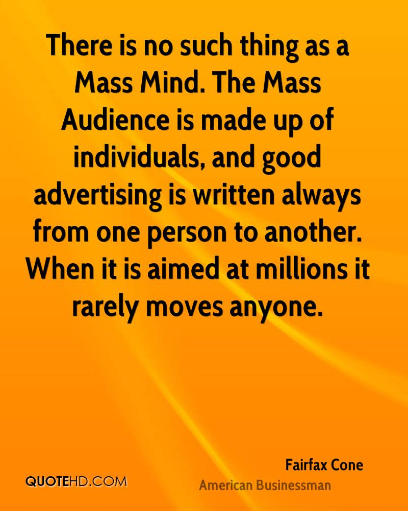 There is no such thing as a Mass Mind. The Mass Audience is made up of individuals, and good advertising is written always from one person to another. When it is aimed at millions it rarely moves anyone.