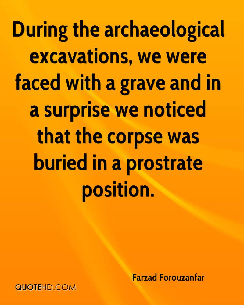 During the archaeological excavations, we were faced with a grave and in a surprise we noticed that the corpse was buried in a prostrate position.