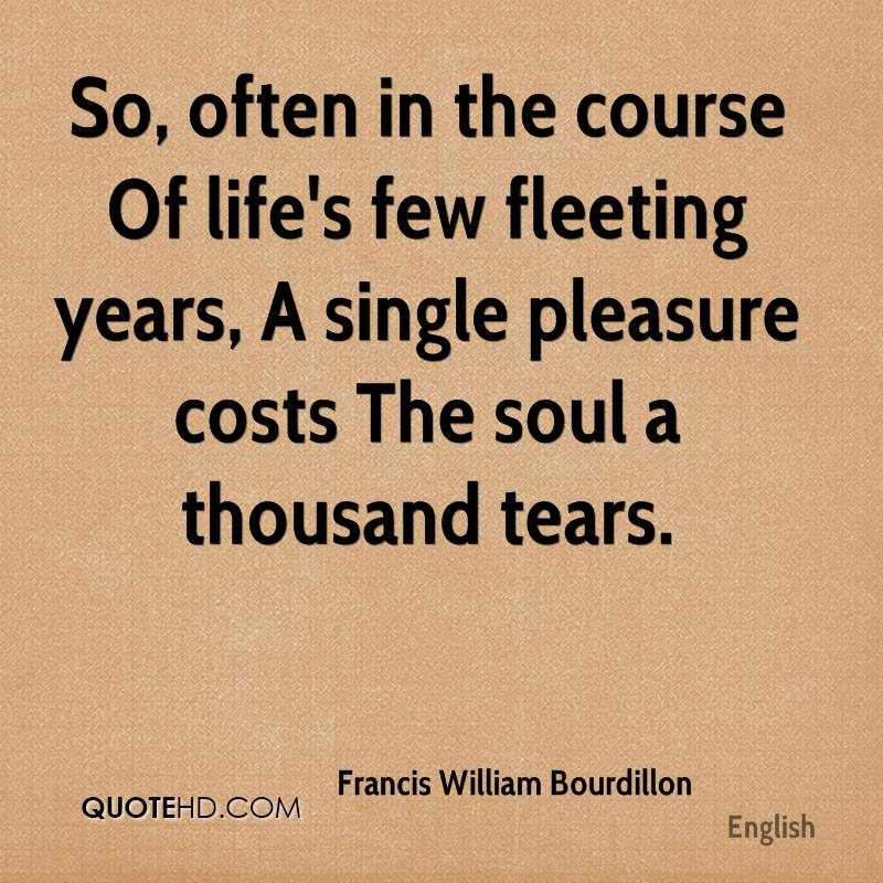 So, often in the course Of life's few fleeting years, A single pleasure costs The soul a thousand tears.