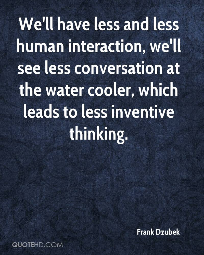 We'll have less and less human interaction, we'll see less conversation at the water cooler, which leads to less inventive thinking.