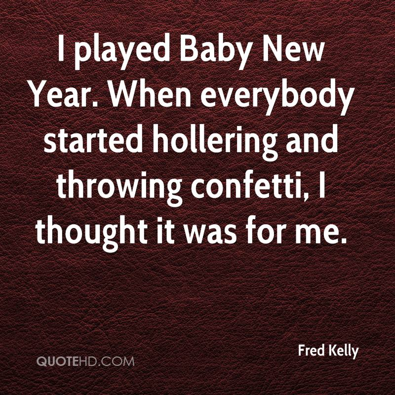 I played Baby New Year. When everybody started hollering and throwing confetti, I thought it was for me.