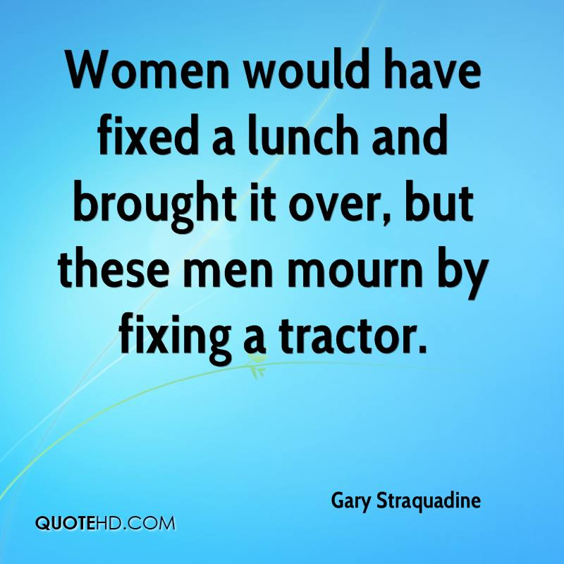 Women would have fixed a lunch and brought it over, but these men mourn by fixing a tractor.
