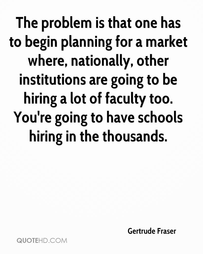 The problem is that one has to begin planning for a market where, nationally, other institutions are going to be hiring a lot of faculty too. You're going to have schools hiring in the thousands.