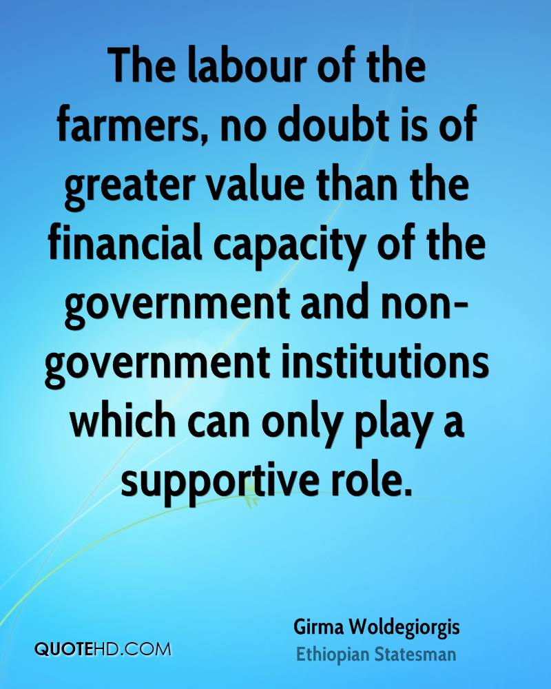 The labour of the farmers, no doubt is of greater value than the financial capacity of the government and non-government institutions which can only play a supportive role.