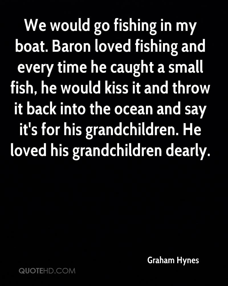 We would go fishing in my boat. Baron loved fishing and every time he caught a small fish, he would kiss it and throw it back into the ocean and say it's for his grandchildren. He loved his grandchildren dearly.
