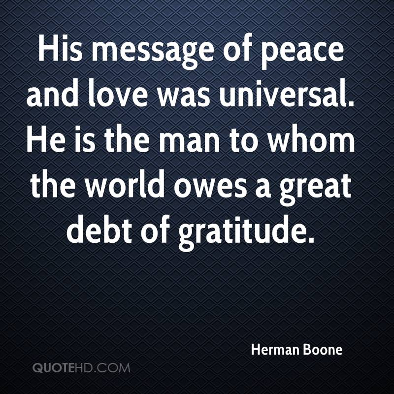 His message of peace and love was universal. He is the man to whom the world owes a great debt of gratitude.