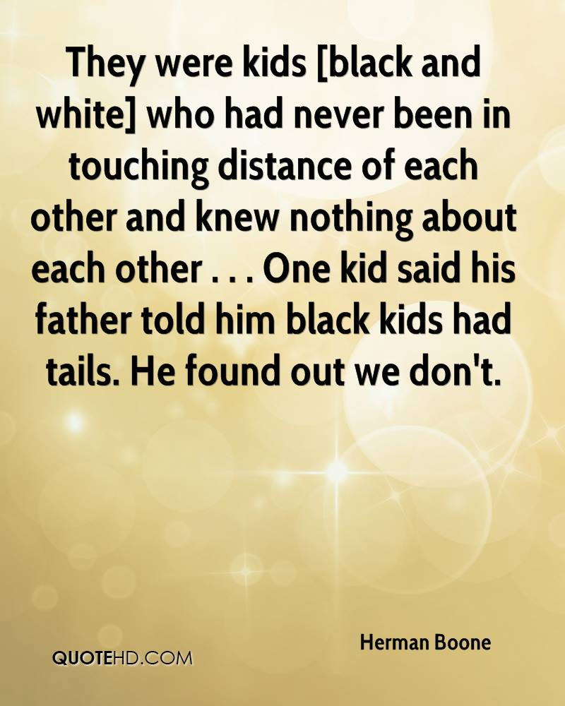 They were kids [black and white] who had never been in touching distance of each other and knew nothing about each other . . . One kid said his father told him black kids had tails. He found out we don't.
