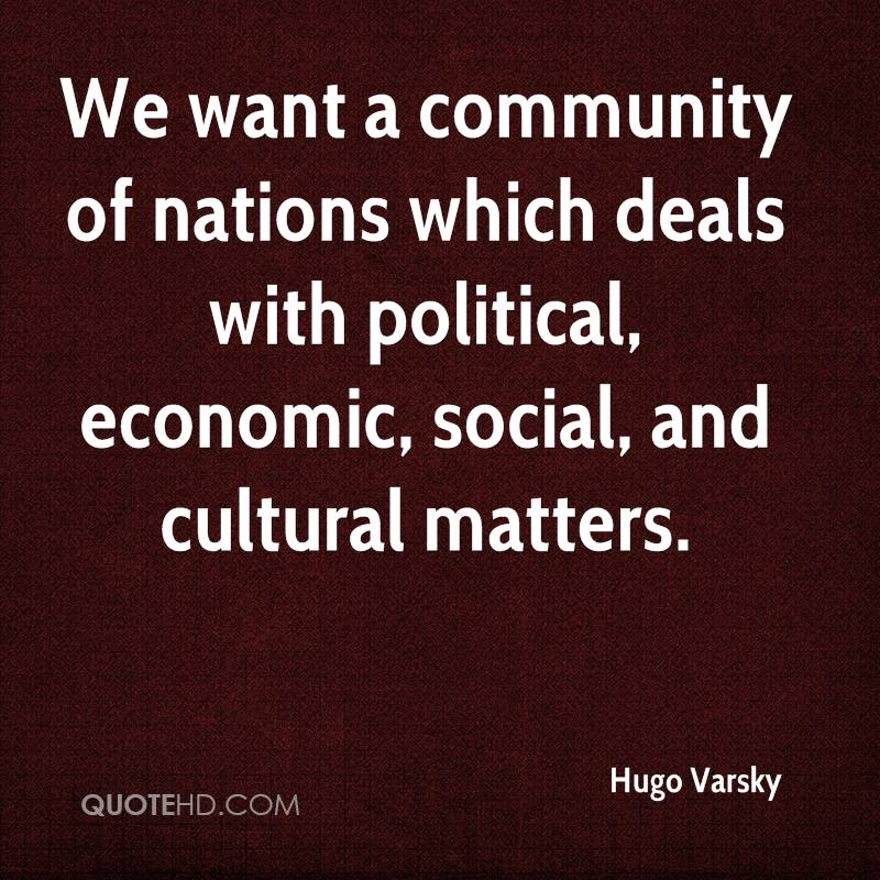 We want a community of nations which deals with political, economic, social, and cultural matters.