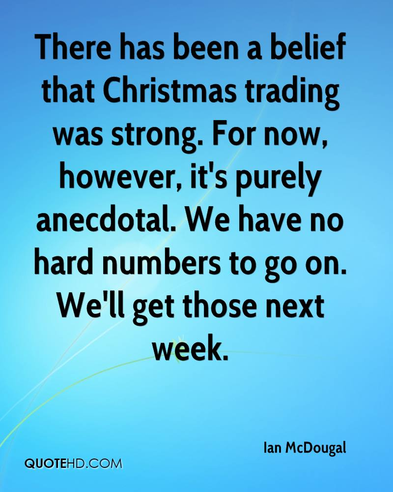 There has been a belief that Christmas trading was strong. For now, however, it's purely anecdotal. We have no hard numbers to go on. We'll get those next week.