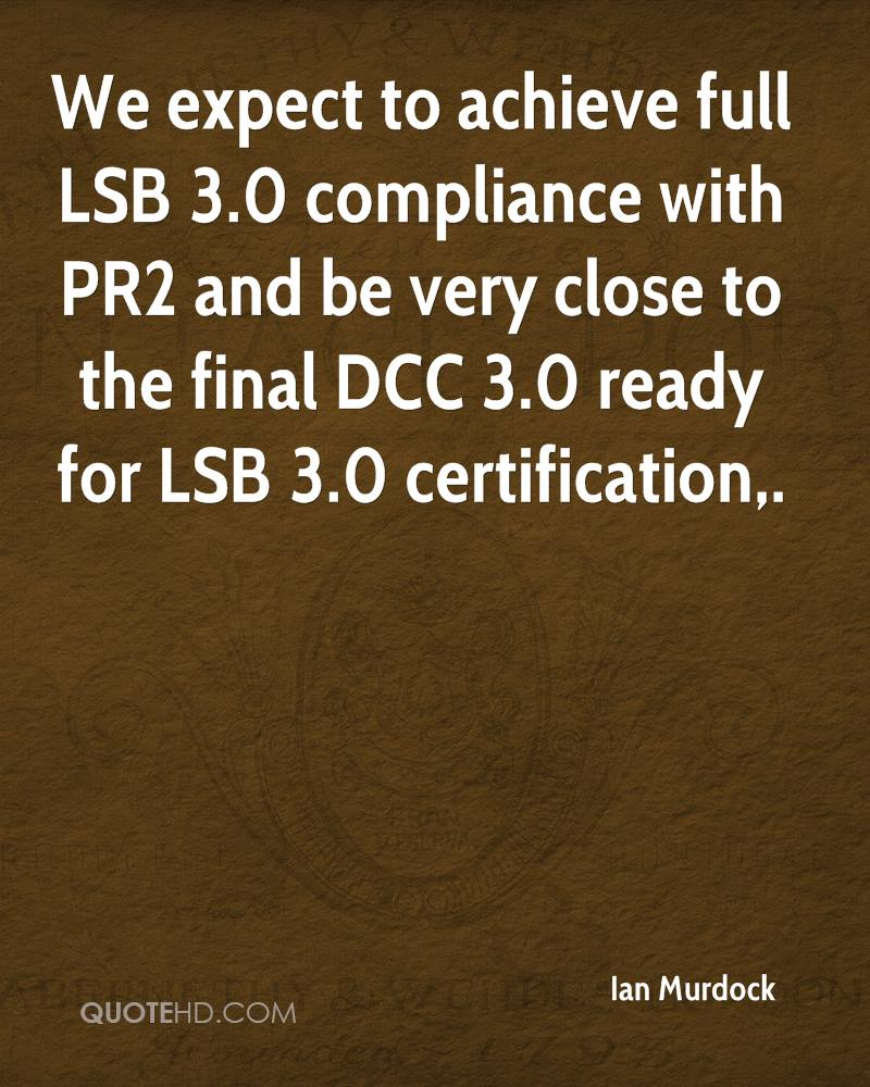 We expect to achieve full LSB 3.0 compliance with PR2 and be very close to the final DCC 3.0 ready for LSB 3.0 certification.