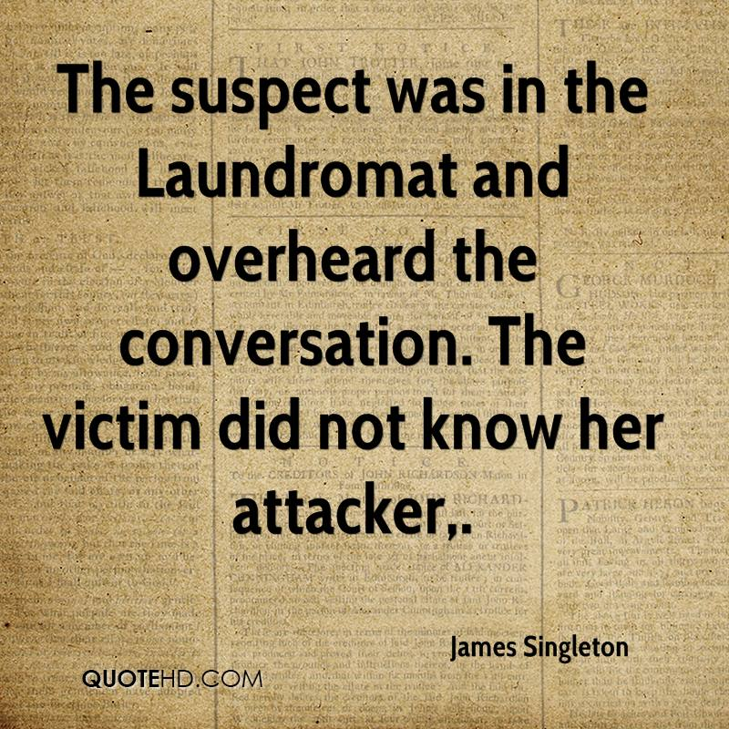 The suspect was in the Laundromat and overheard the conversation. The victim did not know her attacker.