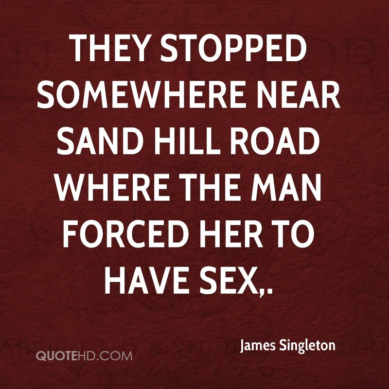 They stopped somewhere near Sand Hill Road where the man forced her to have sex.