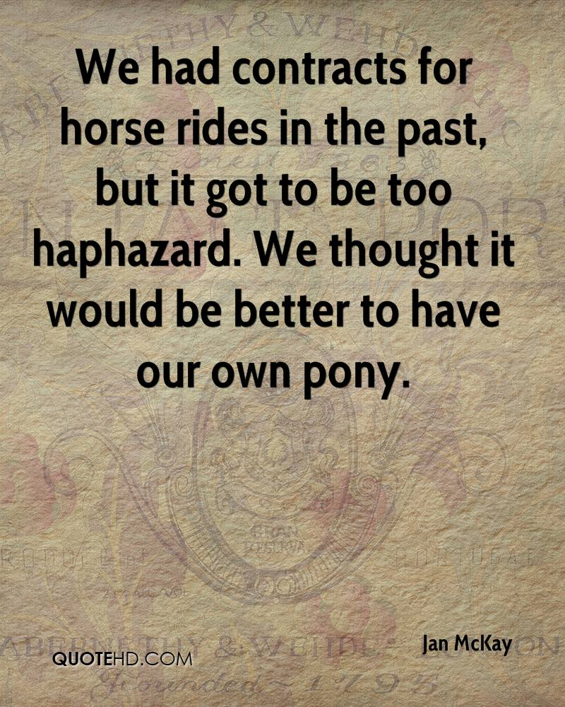We had contracts for horse rides in the past, but it got to be too haphazard. We thought it would be better to have our own pony.