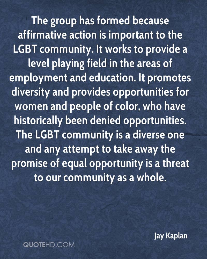 The group has formed because affirmative action is important to the LGBT community. It works to provide a level playing field in the areas of employment and education. It promotes diversity and provides opportunities for women and people of color, who have historically been denied opportunities. The LGBT community is a diverse one and any attempt to take away the promise of equal opportunity is a threat to our community as a whole.