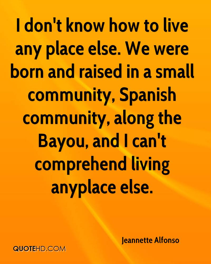 I don't know how to live any place else. We were born and raised in a small community, Spanish community, along the Bayou, and I can't comprehend living anyplace else.