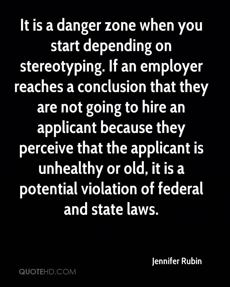 It is a danger zone when you start depending on stereotyping. If an employer reaches a conclusion that they are not going to hire an applicant because they perceive that the applicant is unhealthy or old, it is a potential violation of federal and state laws.