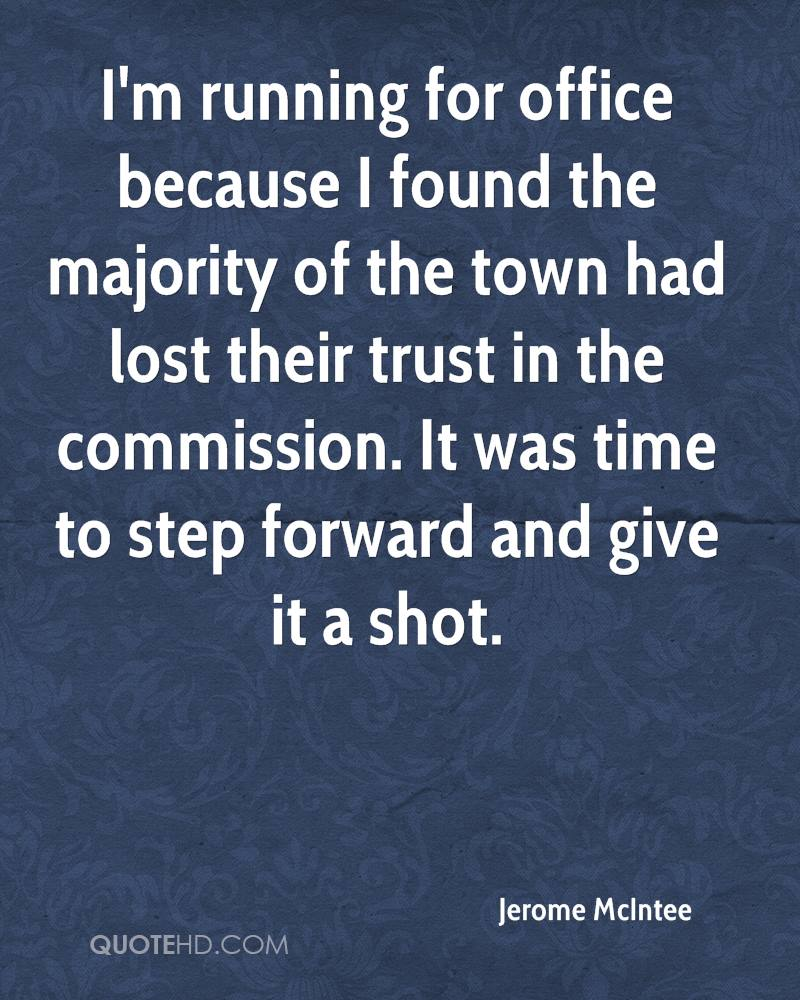 I'm running for office because I found the majority of the town had lost their trust in the commission. It was time to step forward and give it a shot.