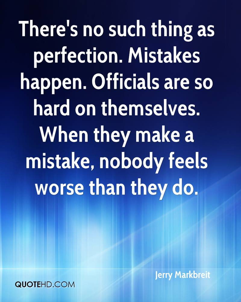 There's no such thing as perfection. Mistakes happen. Officials are so hard on themselves. When they make a mistake, nobody feels worse than they do.