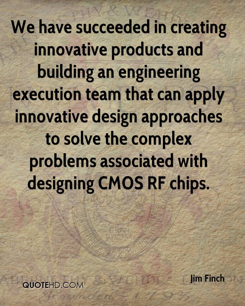 We have succeeded in creating innovative products and building an engineering execution team that can apply innovative design approaches to solve the complex problems associated with designing CMOS RF chips.