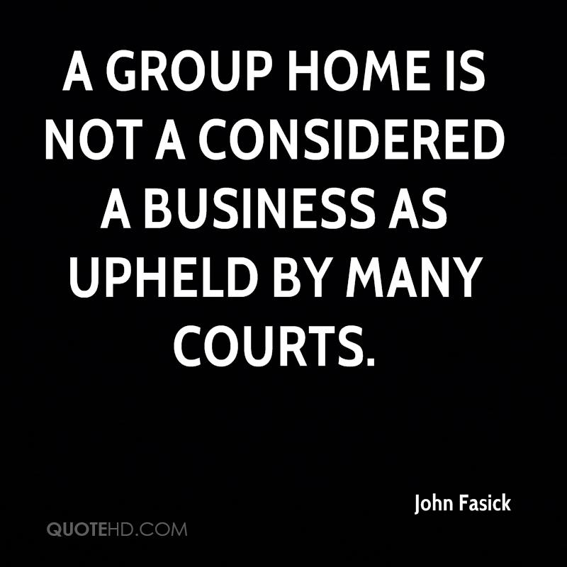 A group home is not a considered a business as upheld by many courts.