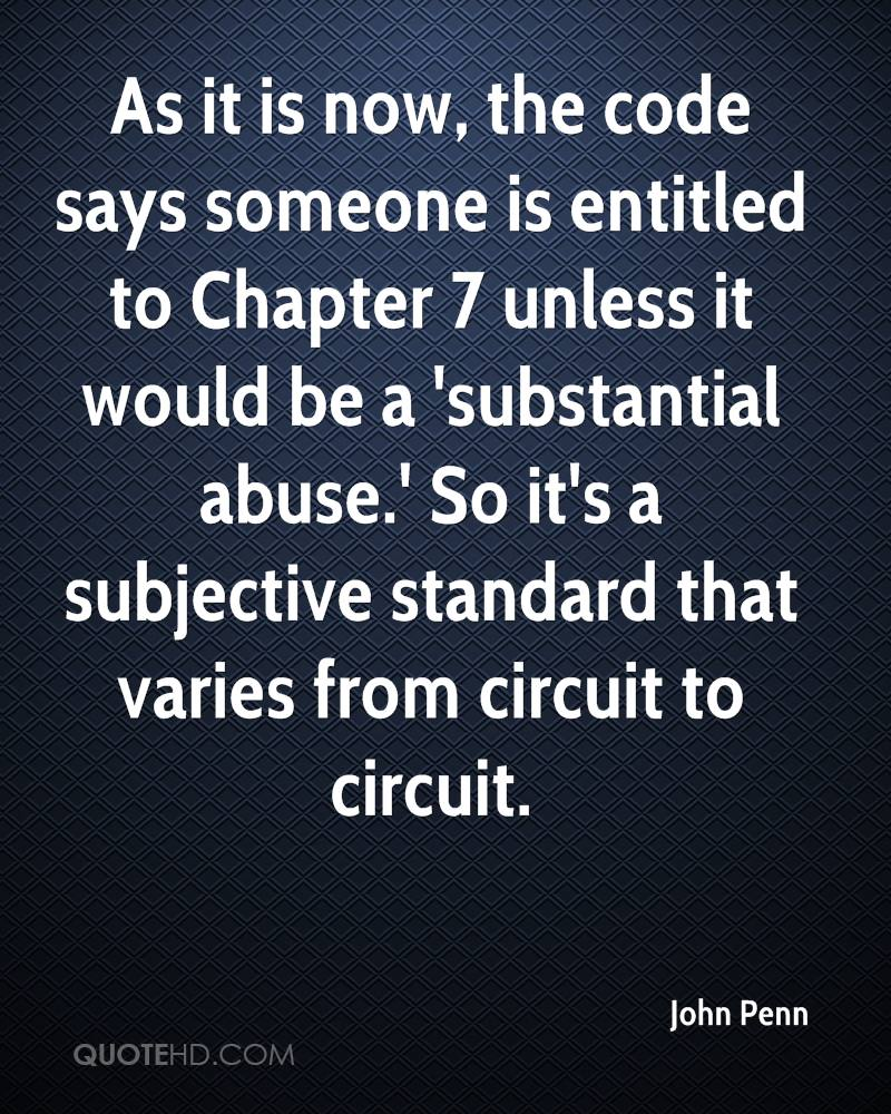 As it is now, the code says someone is entitled to Chapter 7 unless it would be a 'substantial abuse.' So it's a subjective standard that varies from circuit to circuit.