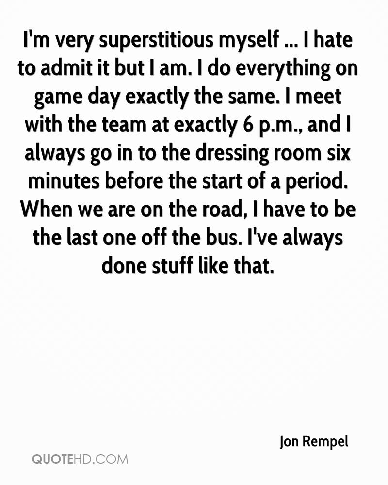 I'm very superstitious myself ... I hate to admit it but I am. I do everything on game day exactly the same. I meet with the team at exactly 6 p.m., and I always go in to the dressing room six minutes before the start of a period. When we are on the road, I have to be the last one off the bus. I've always done stuff like that.