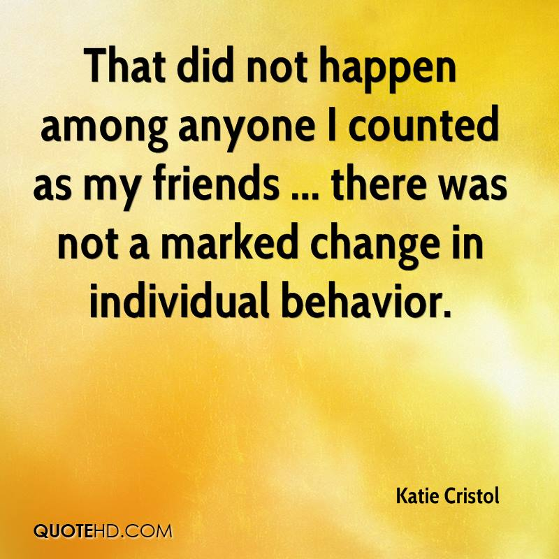 That did not happen among anyone I counted as my friends ... there was not a marked change in individual behavior.