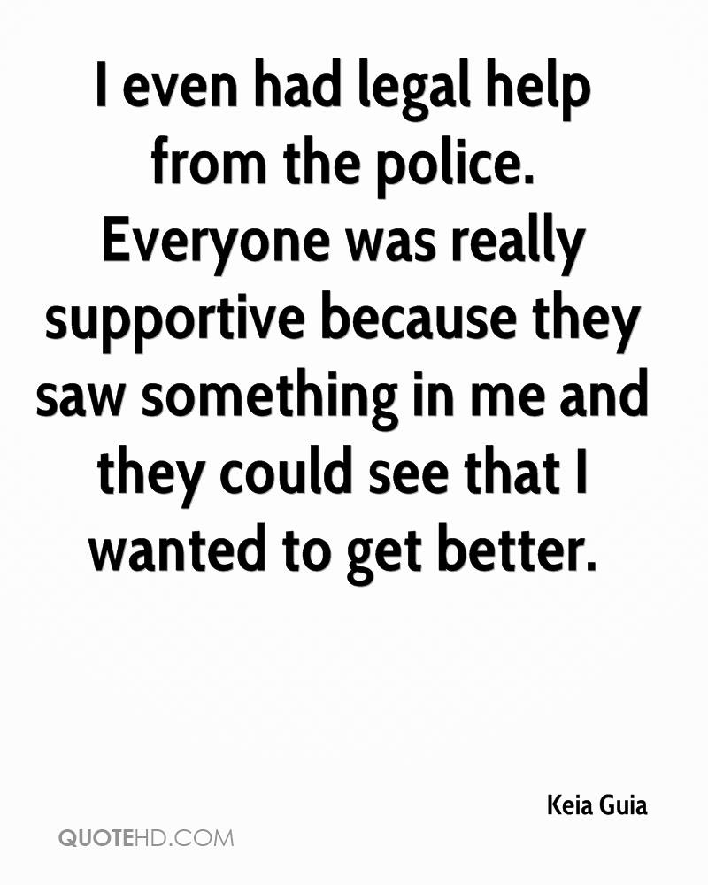 I even had legal help from the police. Everyone was really supportive because they saw something in me and they could see that I wanted to get better.