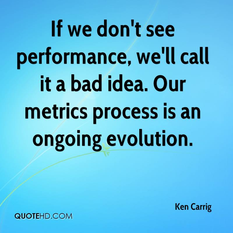 If we don't see performance, we'll call it a bad idea. Our metrics process is an ongoing evolution.