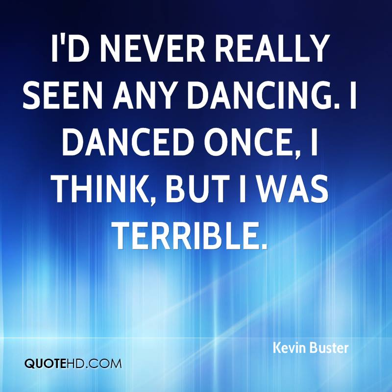 I'd never really seen any dancing. I danced once, I think, but I was terrible.